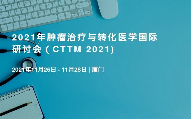 2021年肿瘤治疗与转化医学国际研讨会(CTTM 2021)